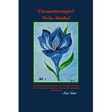 Chemotherapie? Nein, danke!  Teil 1: Autobiografie einer Heilung von zwei Brusttumoren und einem Lymphtumor ohne Chemo, Operation oder Bestrahlung