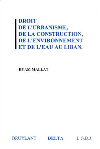 Droit de l'urbanisme, de la construction, de l'environnement et de l'eau au Liban par Hyam Mallat