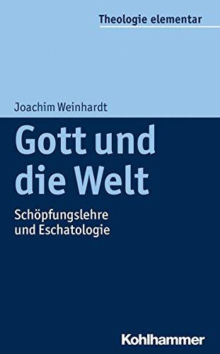 Gott und die Welt: Schöpfungslehre und Eschatologie (Theologie elementar)