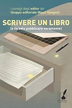 Scrivere un libro (e farselo pubblicare veramente): I consigli degli editor del Gruppo editoriale Mauri Spagnol di [AA.VV]