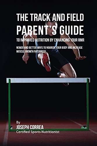 The Track and Field Parent's Guide to Improved Nutrition by Enhancing Your RMR: Newer and Better Ways to Nourish Your Body and Increase Muscle Growth Naturally por Joseph Correa (Certified Sports Nutritionist)