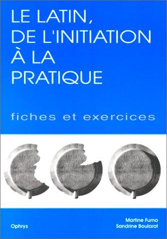 LE LATIN, DE L'INITIATION A LA PRATIQUE. Fiches et exercices par Martine Furno