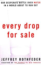 Every Drop for Sale: The Worlds Desparate Fight Over Water: The World's Desperate Fight Over Water