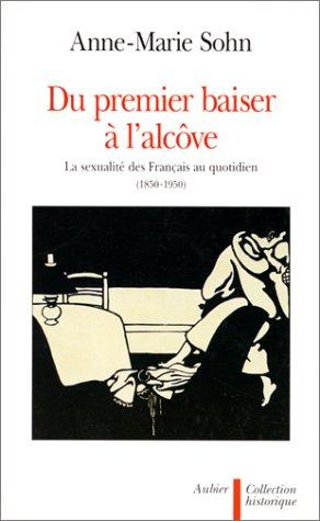 Du premier baiser à l'alcôve : La sexualité des Français au quotidien (1850-1950) par Anne-Marie Sohn