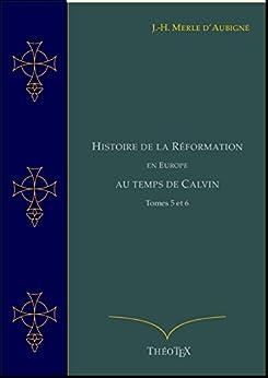 Histoire de la Réformation en Europe au Temps de Calvin, Tomes 5 et 6 (Histoire de la Réformation par J.-H. Merle d'Aubigné) par [Merle d'Aubigné, Jean-Henri]