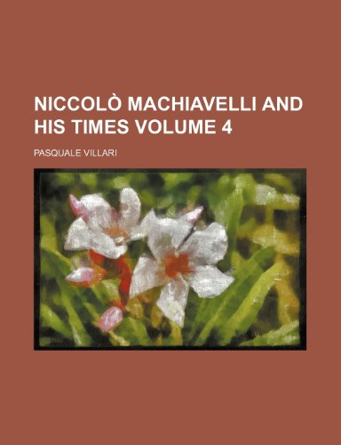 Niccolò Machiavelli and his times Volume 4