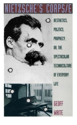Nietzsche's Corps/e: Aesthetics, Politics, Prophecy or the Spectacular Technoculture of Everyday Life (Post-Contemporary Interventions)