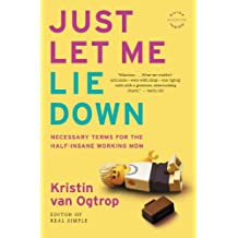 Just Let Me Lie Down: Necessary Terms for the Half-Insane Working Mom (English Edition)