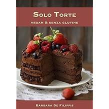 Solo Torte: Vegan & Senza Glutine (Italian Edition)