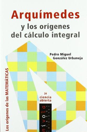 ARQUÍMEDES y los orígenes del cálculo integral (Ciencia abierta) por Pedro Miguel González Urbaneja