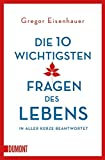 Die zehn wichtigsten Fragen des Lebens in aller Kürze beantwortet (Taschenbücher) - Gregor Eisenhauer