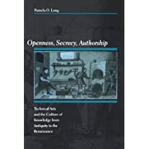 Openness, Secrecy, Authorship: Technical Arts and the Culture of Knowledge from Antiquity to the Renaissance