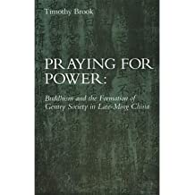 [( Praying for Power: Buddhism and the Formation of Gentry Society in Late-Ming China )] [by: Timothy Brook] [Apr-1994]