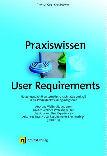 Praxiswissen User Requirements: Nutzungsqualität systematisch, nachhaltig und agil in die Produktentwicklung integrieren – Aus- und Weiterbildung zum ...