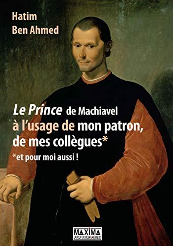 Le Prince de Machiavel à l'usage de mon patron, de mes collègues et pour moi aussi ! par  Hatim Ben ahmed
