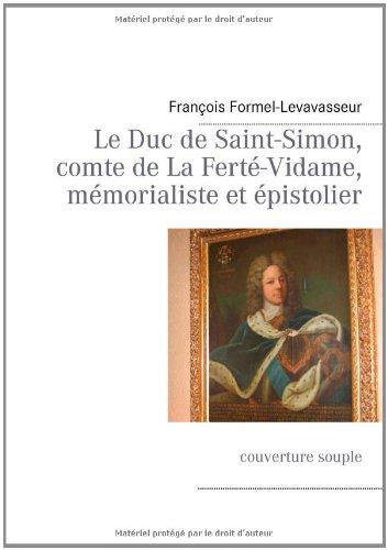 Le duc de Saint-Simon, comte de la Ferté-Vidame, mémorialiste et épistolier par Fran Ois Formel-Levavasseur