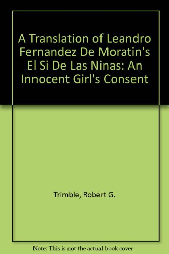 A Translation of Leandro Fernandez De Moratin's El Si De Las Ninas: An Innocent Girl's Consent por Robert G. Trimble