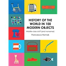 History of the World in 100 Modern Objects: Middle-class stuff (and nonsense) by Francesca Hornak (October 1, 2015) Hardcover