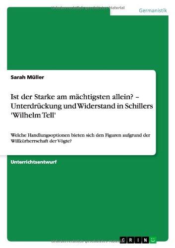 Ist der Starke am mächtigsten allein? - Unterdrückung und Widerstand in Schillers 'Wilhelm Tell': Welche Handlungsoptionen bieten sich den Figuren  aufgrund der Willkürherrschaft der Vögte?