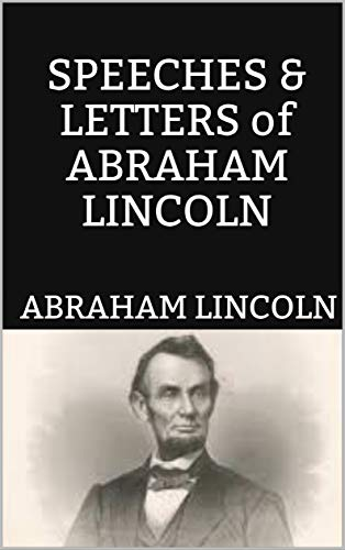 SPEECHES & LETTERS of ABRAHAM LINCOLN (English Edition)