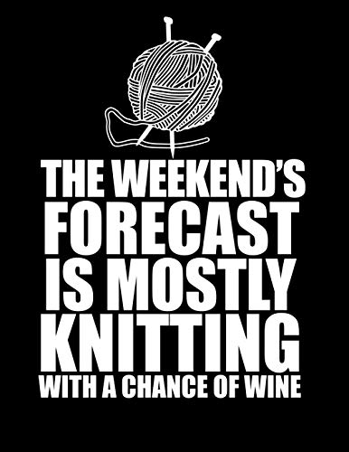 THIS WEEKEND'S FORECAST IS MOSTLY KNITTING with a chance of wine  8.5