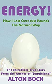 Energy - How I Lost Over 100 Pounds The Natural Way (Seriously!) (English Edition) di [Bock, Alton]