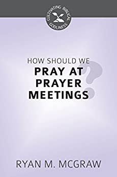 How Should We Pray at Prayer Meetings (Cultivating Biblical Godliness) (English Edition) di [McGraw, Ryan M.]