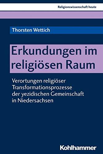 Erkundungen im religiösen Raum: Verortungen religiöser Transformationsprozesse der yezidischen Gemeinschaft in Niedersachsen (Religionswissenschaft heute 14)