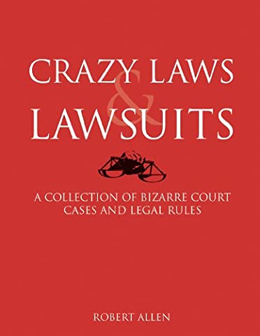 Crazy Laws & Lawsuits: A Collection of Bizarre Court Cases and Legal Rules