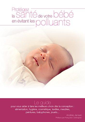 Livres Protégez la santé de votre bébé en évitant les polluants: Le guide pour vous aider à faire les meilleurs choix dès la conception epub, pdf
