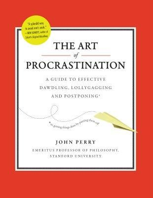 [(The Art of Procrastination: A Guide to Effective Dawdling, Lollygagging, and Postponing, Including an Ingenious Program for Getting Things Done by Putting Them Off)] [Author: John Perry] published on (September, 2012)