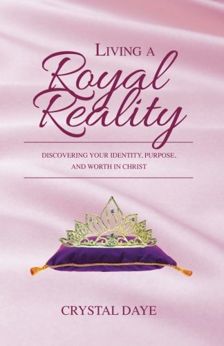 Living a Royal Reality: Discovering Your Identity, Purpose, and Worth in Christ