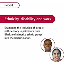 Ethnicity, Disability and Work: Report: Examining the Inclusion of People with Sensory Impairments from Black and Minority Ethnic Groups into the Labour Market