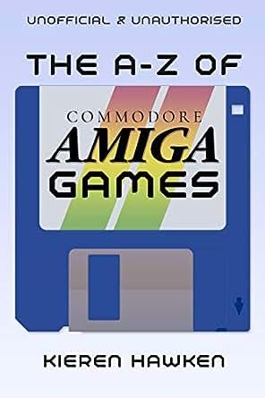 The AZ of Commodore Amiga Games: Volume 1 (The AZ of Retro Gaming Book 31)