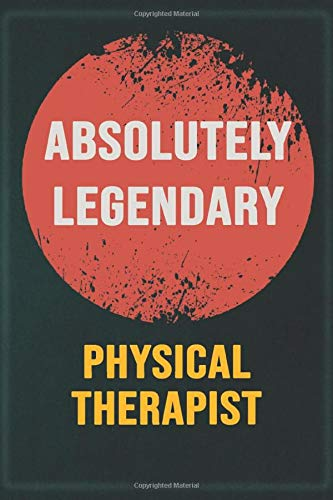 Absolutely Legendary Physical Therapist: Cool Gift Notebook for A Physical Therapist: Boss, Coworkers, Colleagues, Friends - 120 Pages 6x9 Inch Composition White Blank Lined, Matte Finish.