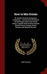 How to Mix Drinks: Or, the Bon-Vivant's Companion, Containing ... Directions for Mixing All the Beverages Used in the United States, Together With the ... German, Italian, Russian, and Spanish Recipes by Jerry Thomas (2015-08-08)