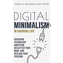 Digital Minimalism in Everyday Life: Overcome Technology Addiction, Declutter Your Mind, and Reclaim Your Freedom (Mindfulness and Minimalism Book 1) (English Edition)
