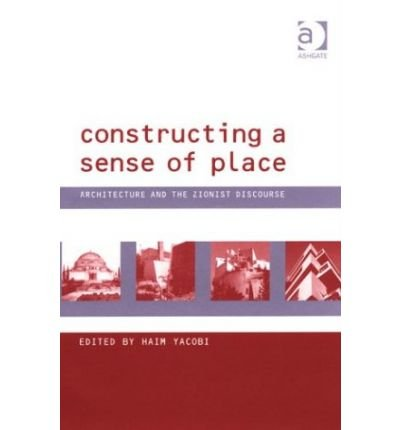 [(Constructing a Sense of Place: Architecture and the Zionist Discourse )] [Author: Haim Yacobi] [Jun-2004]