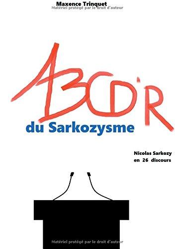 Abcd'r du sarkozysme : Nicolas Sarkozy en 26 d...