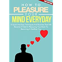 Mind: How To Pleasure Your Mind Everyday 2ND EDITION: Positive: 8 Techniques In Pleasuring Your Mind (Emotion, Clear, Concept, Feeling, Brain, Mental, ... (Mind Control Book 5) (English Edition)