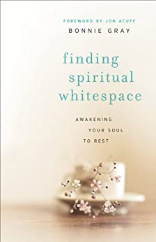 Finding Spiritual Whitespace: Awakening Your Soul to Rest by [Gray, Bonnie]