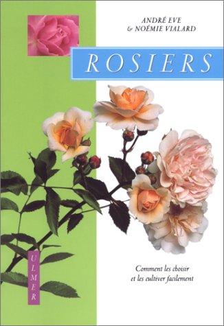 Rosiers : Comment les choisir et les cultiver facilement par André Eve