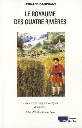 Le royaume des quatres rivières : L'espace politique français (1380-1515) par Léonard Dauphant