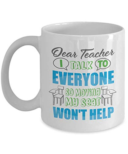 Dear Teacher, I Talk To Everyone So Moving My Seat Won't Help Funny Student's Letter Coffee & Tea Gift Mug, Prizes, Rewards, Supplies, Pen Organizer & Cool Birthday Gifts For A College School Student