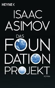 Das Foundation Projekt: Roman (Roboter und Foundation - der Zyklus 10) von [Asimov, Isaac]