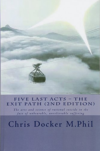 Five Last Acts – The Exit Path (2015 edition): The arts and science of rational suicide in the face of unbearable, unrelievable suffering