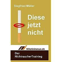 Diese jetzt nicht - Das Nichtrauchertraining: Trainiere den Nichtraucher in dir und besiege den Raucher