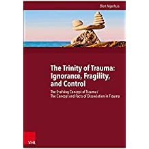 The Trinity of Trauma: Ignorance, Fragility, and Control: The Evolving Concept of Trauma / The Concept and Facts of Dissociation in Trauma  (English Edition)
