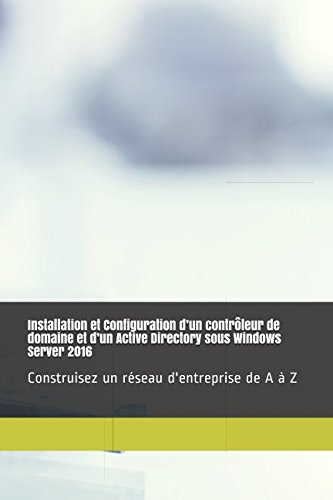 Installation et Configuration d'un contrôleur de domaine et d'un Active Directory sous Windows Server 2016: Construisez un réseau d'entreprise de A à Z par Anthony Pellarin