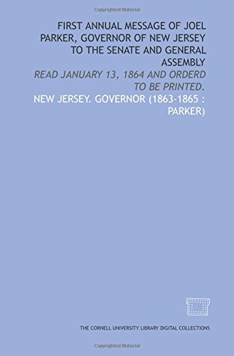 First annual message of Joel Parker, Governor of New Jersey to the Senate and General Assembly: read January 13, 1864 and orderd to be printed. Parker Jersey